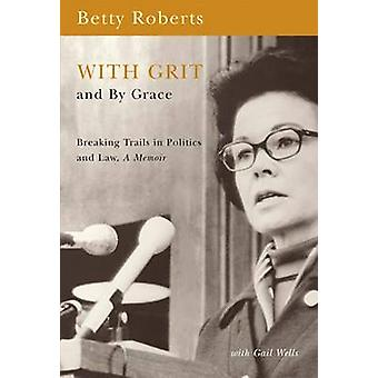 With Grit and by Grace - Breaking Trails in Law and Politics - A Memoi