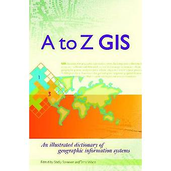 A to Z GIS - An Illustrated Dictionary of Geographic Information Syste