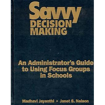 Savvy Decision Making An Administrators Guide to Using Focus Groups in Schools by Jayanthi & Madhavi
