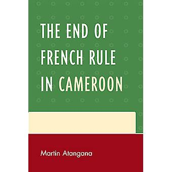 The End of French Rule in Cameroon by Atangana & Martin