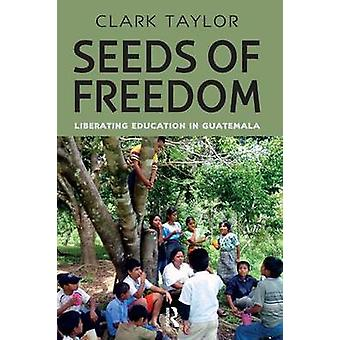Seeds of Freedom Liberating Education in Guatemala by Taylor & Clark