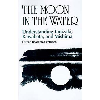 The Moon in the Water Understanding Tanizaki Kawabata and Mishima by Petersen & Gwenn Boardman