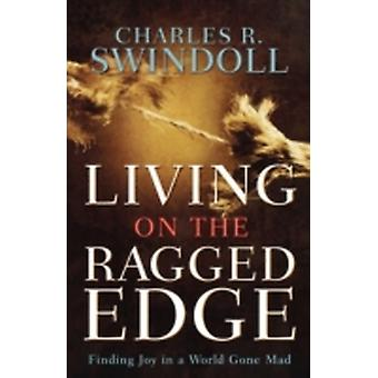 Living on the Ragged Edge Finding Joy in a World Gone Mad by Swindoll & Charles R.