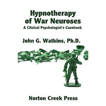 Hypnotherapy of War Neuroses A Clinical Psychologists Casebook by Watkins & John G