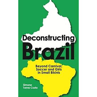 Deconstructing Brazil Beyond Carnival Soccer and Girls in Small Bikinis by Torres Costa & Simone