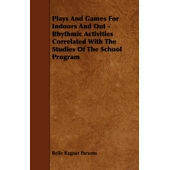 Plays And Games For Indoors And Out  Rhythmic Activities Correlated With The Studies Of The School Program by Parsons & Belle Ragnar