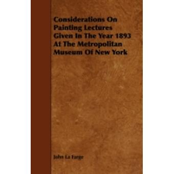 Considerations on Painting Lectures Given in the Year 1893 at the Metropolitan Museum of New York by Farge & John La