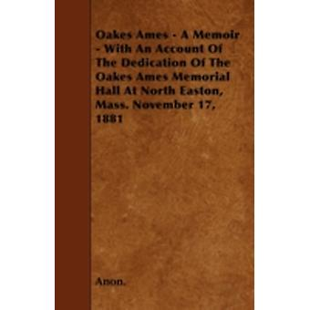 Oakes Ames  A Memoir  With An Account Of The Dedication Of The Oakes Ames Memorial Hall At North Easton Mass. November 17 1881 by Anon.
