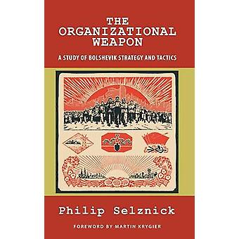 The Organizational Weapon A Study of Bolshevik Strategy and Tactics by Selznick & Philip