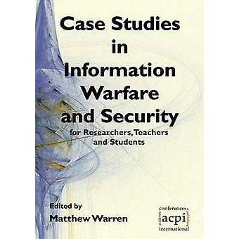 Case Studies in Information Warfare and Security for Researchers Teachers and Students by Warren & Matthew