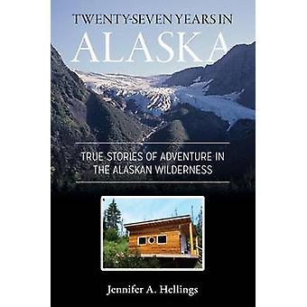 TwentySeven Years in Alaska True Stories of Adventure in the Alaskan Wilderness by Hellings & Jennifer