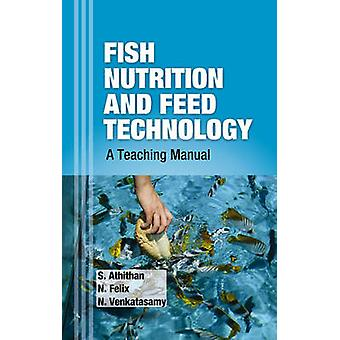 Fish Nutrition and Feed Technology A Teaching Manual by Athithan & S. & Felix & N. & Venkatasamy
