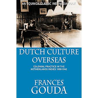 Dutch Culture Overseas Colonial Practice in the Netherlands Indies 19001942 by Gouda & Frances