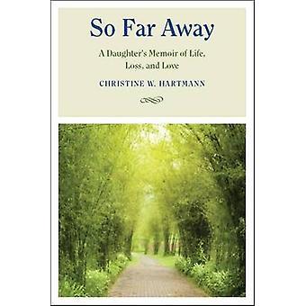 So Far Away - A Daughter's Memoir of Life - Loss - and Love by Christi