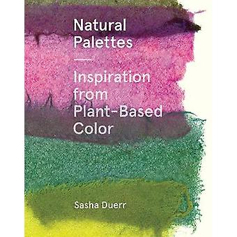 Natural Palettes - Inspiration from Plant-Based Color by Sasha Duerr -