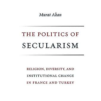 The Politics of Secularism:� Religion, Diversity, and Institutional Change in France and Turkey (Religion, Culture, and Public Life)