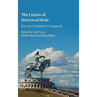 The Limits of Universal Rule  Eurasian Empires Compared by Edited by Yuri Pines & Edited by Michal Biran & Edited by Joerg Rupke