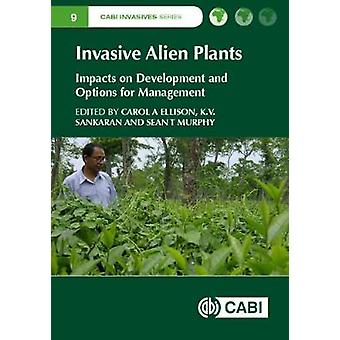 Invasive Alien Plants by Edited by Dr Carol A Ellison & Edited by Dr Sean T Murphy & Edited by K Sankaran & Contributions by Bhaskar Adhikari & Contributions by Dr V Anitha & Contributions by Hem Sagar Baral & Contributions b