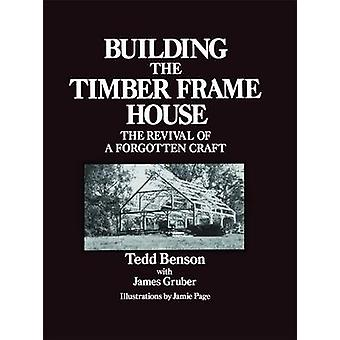 Building the Timber Frame House - The Revival of a Forgotten Craft by