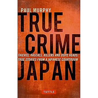 True Crime Japan: Thieves, Rascals, Killers and Dope Heads: True Stories from a� Japanese Courtroom