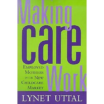 Making Care Work - Employed Mothers in the New Childcare Market by Lyn
