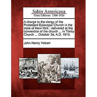 A charge to the clergy of the Protestant Episcopal Church in the state of NewYork  delivered at the convention of the church ... in Trinity Church ... October 3d A.D. 1815. by Hobart & John Henry
