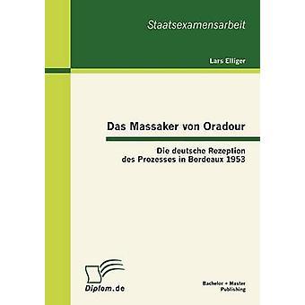 Das Massaker von Oradour Die deutsche Rezeption des Prozesses in Bordeaux 1953 by Elliger & Lars