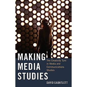 Making Media Studies  The Creativity Turn in Media and Communications Studies by David Gauntlett