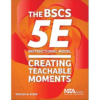 The BSCS 5E Instructional Model - Creating Teachable Moments by Rodger