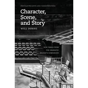 Character Scene and Story  New Tools from the Dramatic Writers Companion by Will Dunne