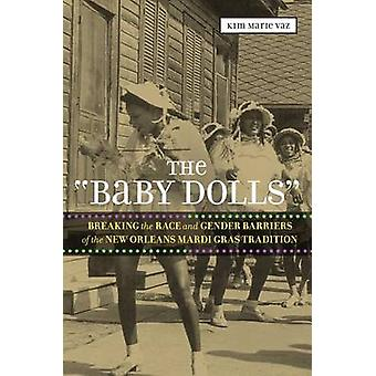 Baby Dolls Breaking the Race and Gender Barriers of the New Orleans Mardi Gras Tradition by Vaz & Kim Marie
