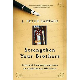 Strengthen Your Brothers Letters of Encouragement from an Archbishop to His Priests by Sartain & J Peter