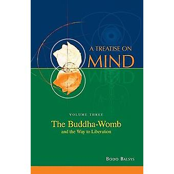 The BuddhaWomb and the Way to Liberation Vol. 3 of a Treatise on Mind by Balsys & Bodo