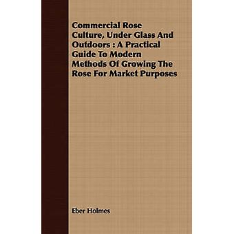 Commercial Rose Culture Under Glass And Outdoors  A Practical Guide To Modern Methods Of Growing The Rose For Market Purposes by Holmes & Eber