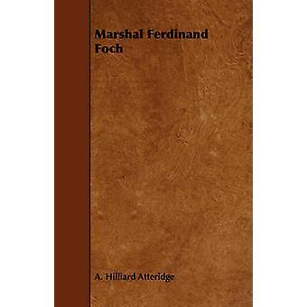 Marshal Ferdinand Foch by Atteridge & A. Hilliard