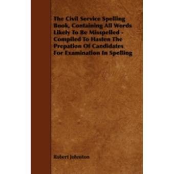 The Civil Service Spelling Book Containing All Words Likely To Be Misspelled  Compiled To Hasten The Prepation Of Candidates For Examination In Spelling by Johnston & Robert