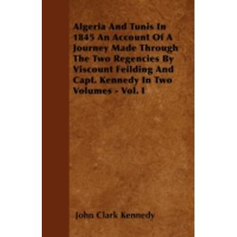 Algeria And Tunis In 1845 An Account Of A Journey Made Through The Two Regencies By Viscount Feilding And Capt. Kennedy In Two Volumes  Vol. I by Kennedy & John Clark