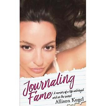 Journaling Fame  A memoir of a life unhinged and on the record by Kugel & Allison
