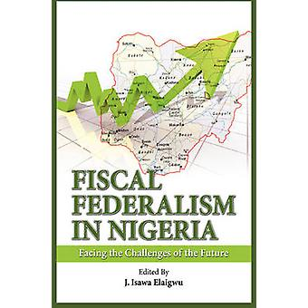 Fiscal Federalism in Nigeria Facing the Challenges of the Future by Elaigwu & Isawa J.