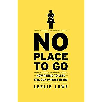 No Place To Go - How Public Toilets Fail Our Private Needs by Lezlie L
