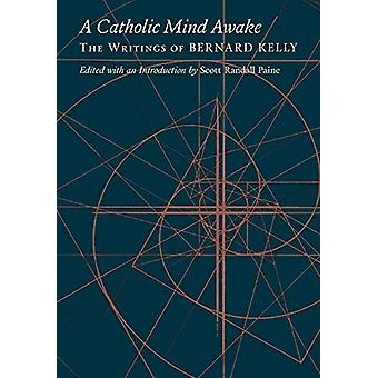 A Catholic Mind Awake - The Writings of Bernard Kelly by Bernard Kelly