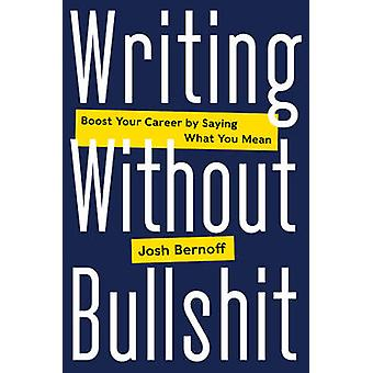 Writing Without Bullshit - Boost Your Career by Saying What You Mean b