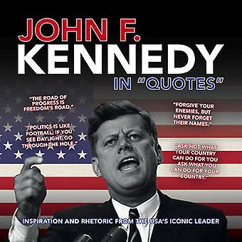 John F. Kennedy in Quotes - Inspiration and Rhetoric from the USA's Ic