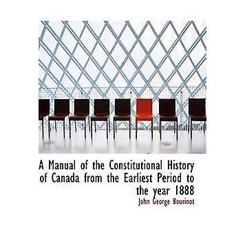 Ein Handbuch der konstitutionelle Geschichte von Kanada aus der frühesten Zeit bis ins Jahr 1888 Large Print-Ausgabe von Bourinot & John George