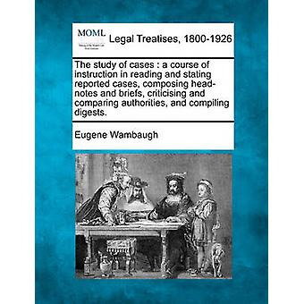 The study of cases  a course of instruction in reading and stating reported cases composing headnotes and briefs criticising and comparing authorities and compiling digests. by Wambaugh & Eugene