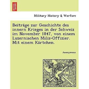 Beitra GE Zur Geschichte Des Innern Krieges in Der Schweiz Im November 1847 Von Einem Luzernischen MilizOffizier. Mit Einem Ka Rtchen. by Anonymous