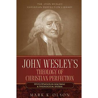 John Wesleys Theology of Christian Perfection Developments in Doctrine  Theological System by Olson & Mark K.