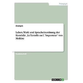 Leben Werk und Spracheinordnung der Komdie Le Tartuffe ou LImposteur von Molire door Anonym