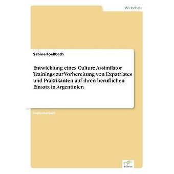 Entwicklung Eines Kultur-Assimilator Trainings Zur Vorbereitung von Expatriates Und Praktikanten Auf Ihren Einfluss Einsatz in Argentinien von & Sabine Foellbach