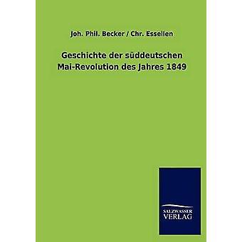 Geschichte der sddeutschen MaiRevolution des Jahres 1849 da Becker & Joh. Fil Essellen &. Chr.